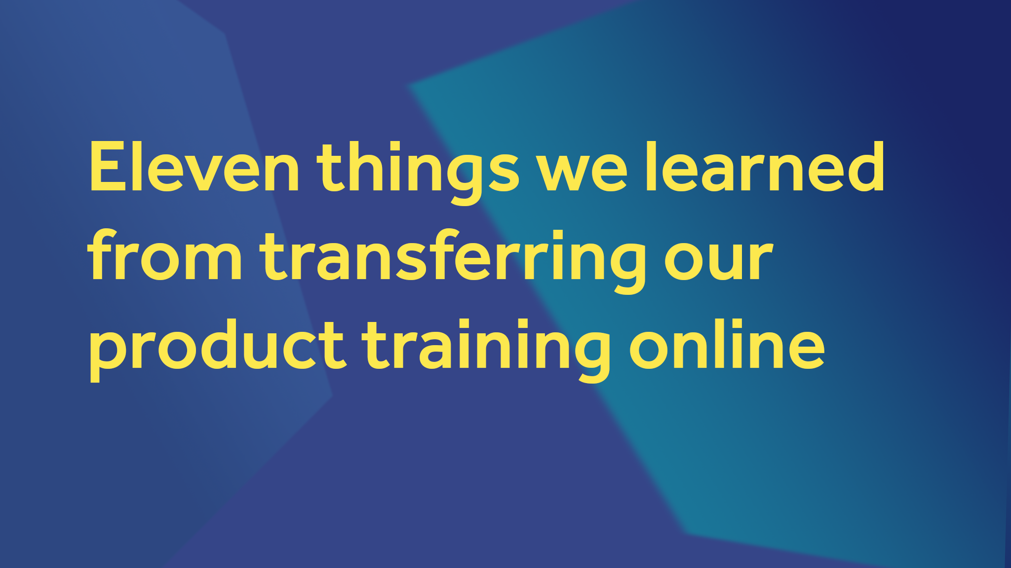Eleven Things We Learned From Transferring Our Product Training Online